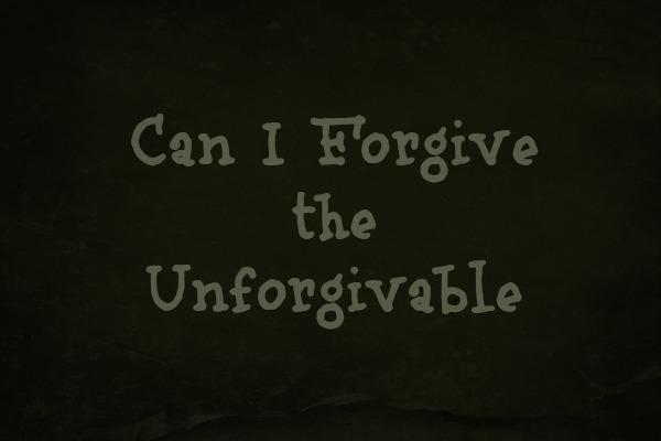Can I Forgive the Unforgivable